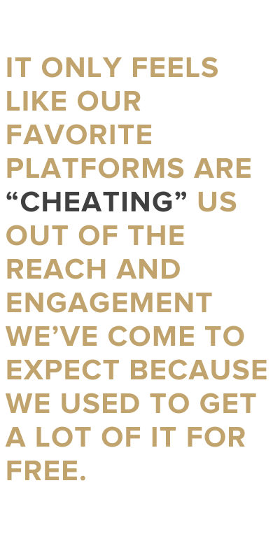 "It only feels like our favorite platforms are ""cheating"" us out of the reach and engagement we've come to expect because we used to get a lot of it for free."